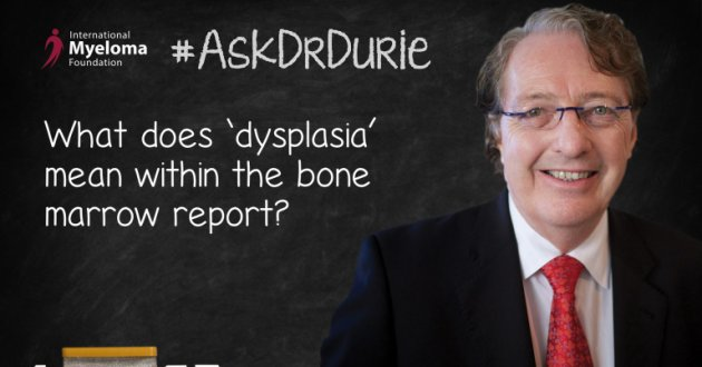 Dr. Durie explains dysplasia when it shows up on a bone marrow report.